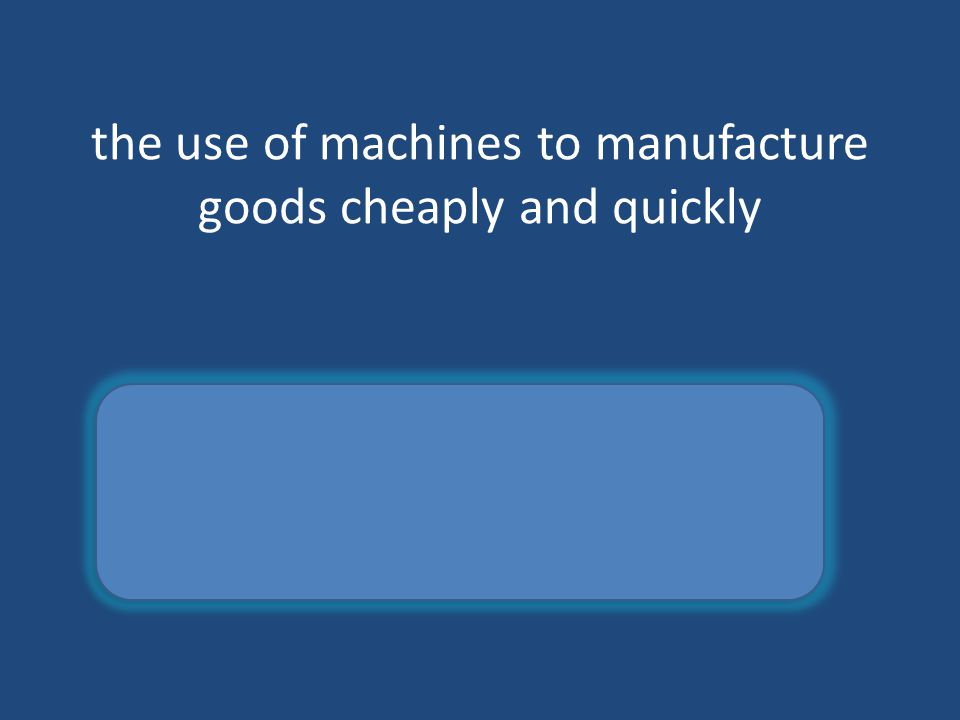 the use of machines to manufacture goods cheaply and quickly Mass production