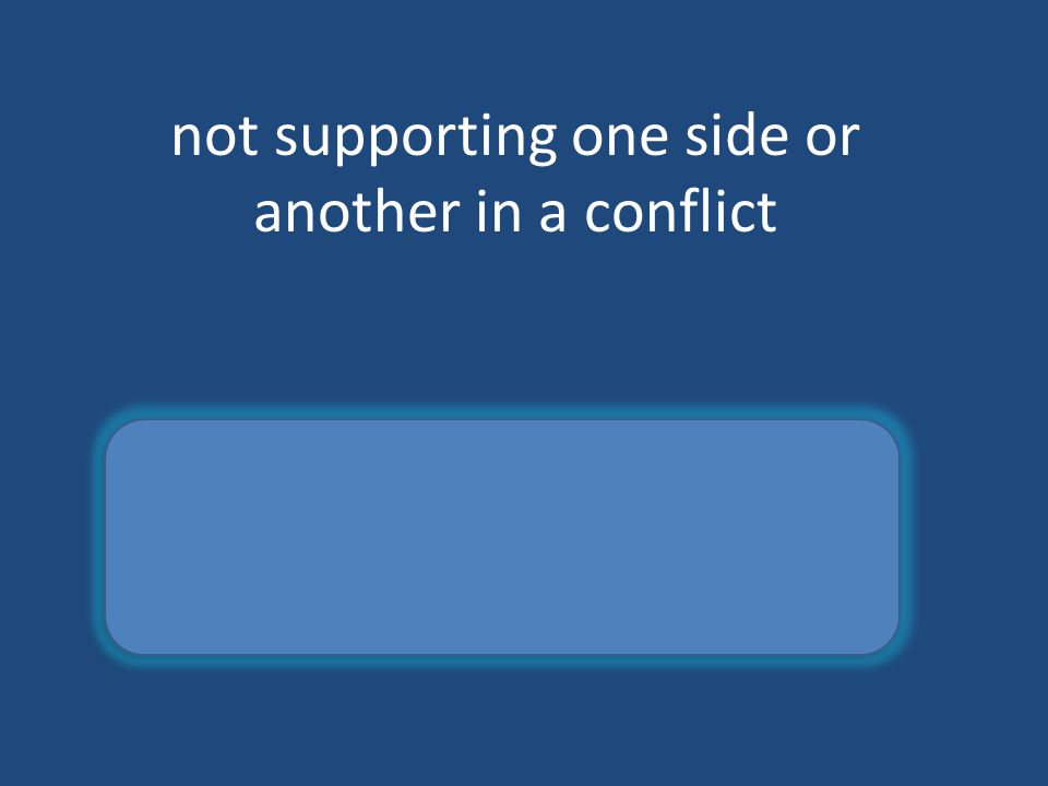 not supporting one side or another in a conflict neutral