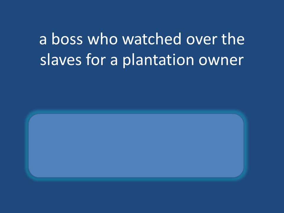 a boss who watched over the slaves for a plantation owner overseer