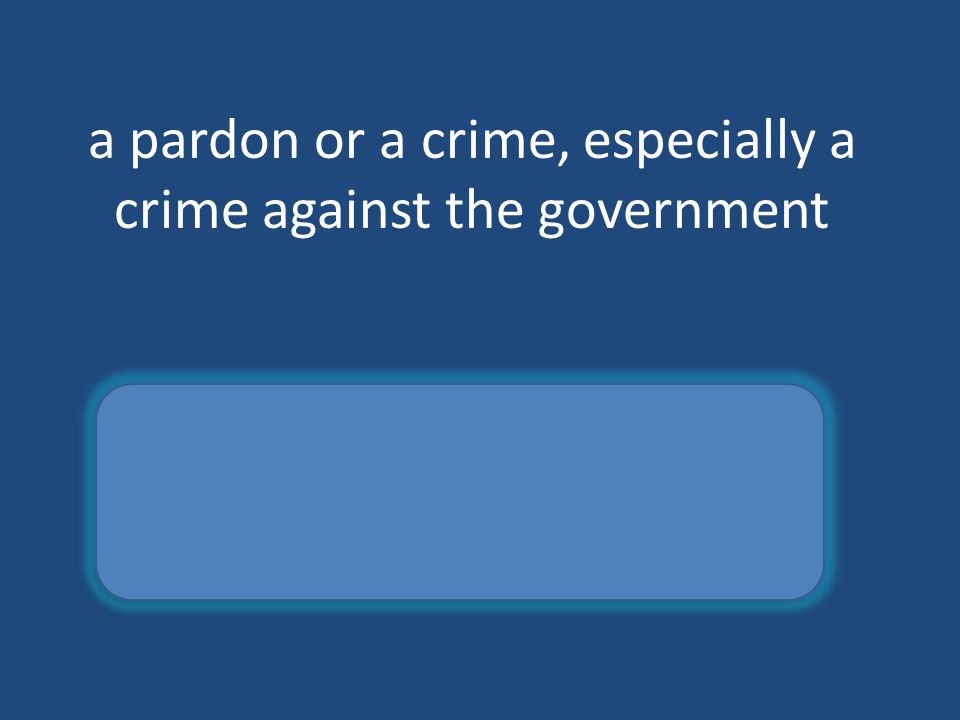 a pardon or a crime, especially a crime against the government amnesty