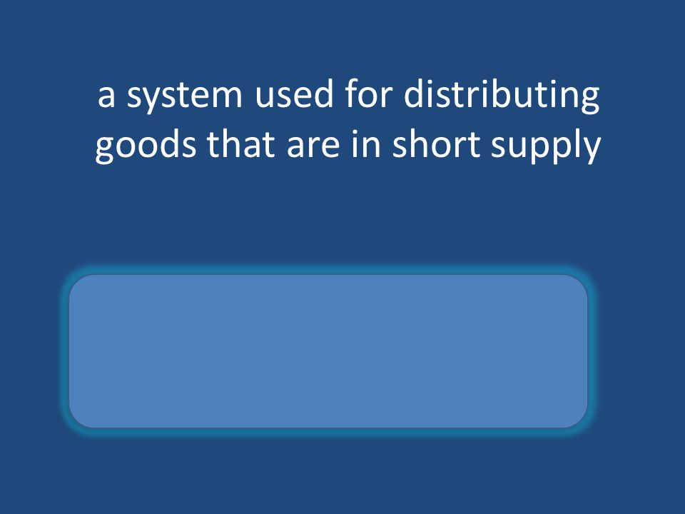 a system used for distributing goods that are in short supply rationing