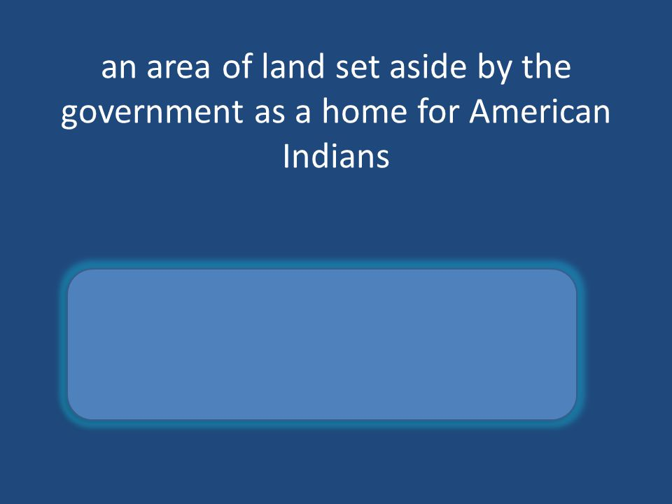 an area of land set aside by the government as a home for American Indians reservation