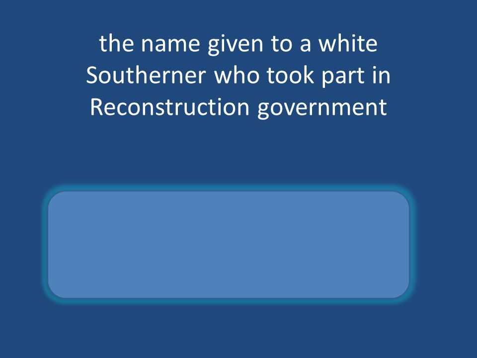 the name given to a white Southerner who took part in Reconstruction government scalawag