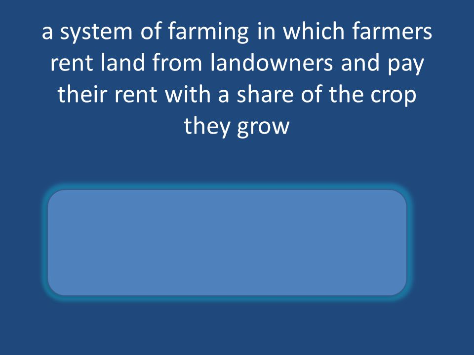 a system of farming in which farmers rent land from landowners and pay their rent with a share of the crop they grow sharecropping