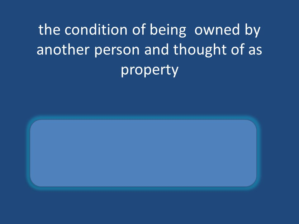 the condition of being owned by another person and thought of as property slavery