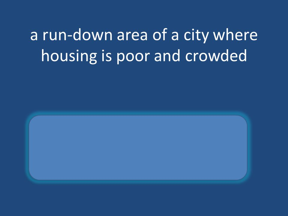 a run-down area of a city where housing is poor and crowded slum