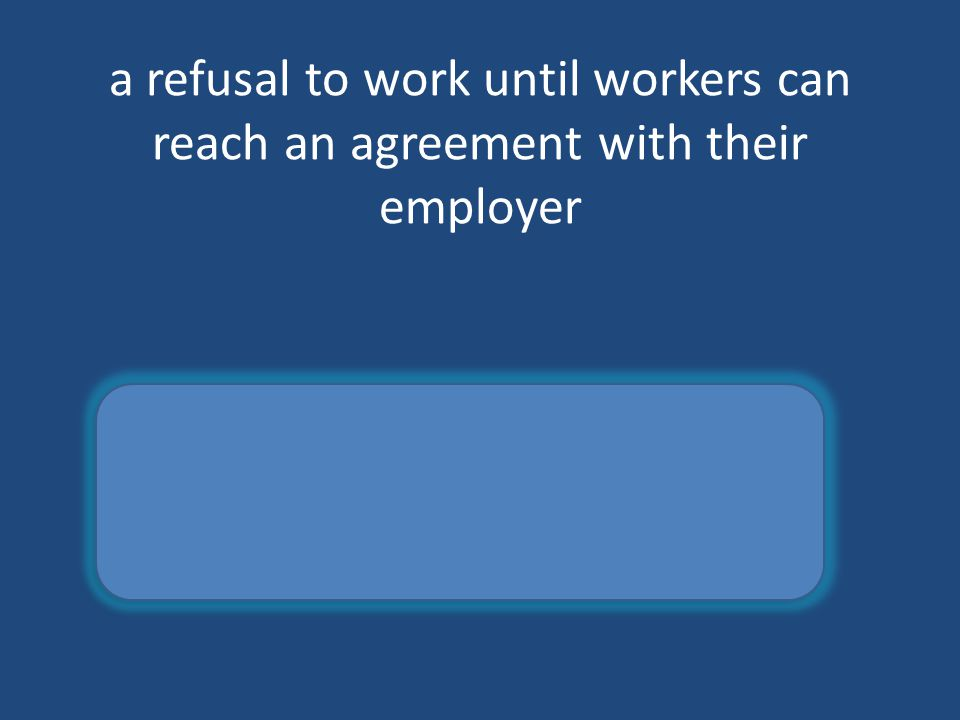 a refusal to work until workers can reach an agreement with their employer strike