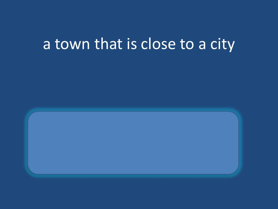 a town that is close to a city suburb