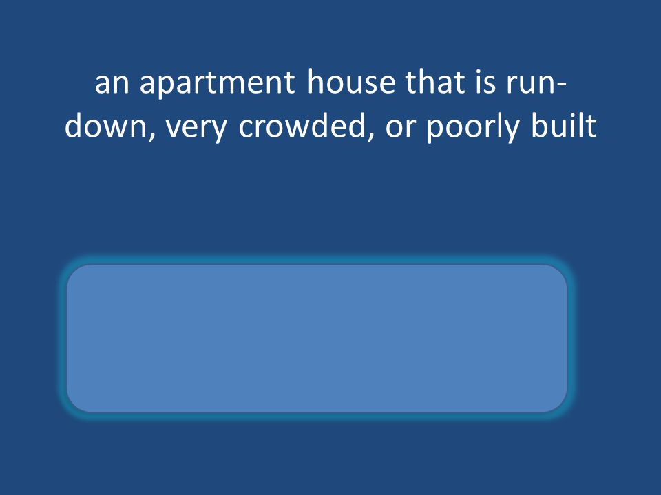 an apartment house that is run- down, very crowded, or poorly built tenement