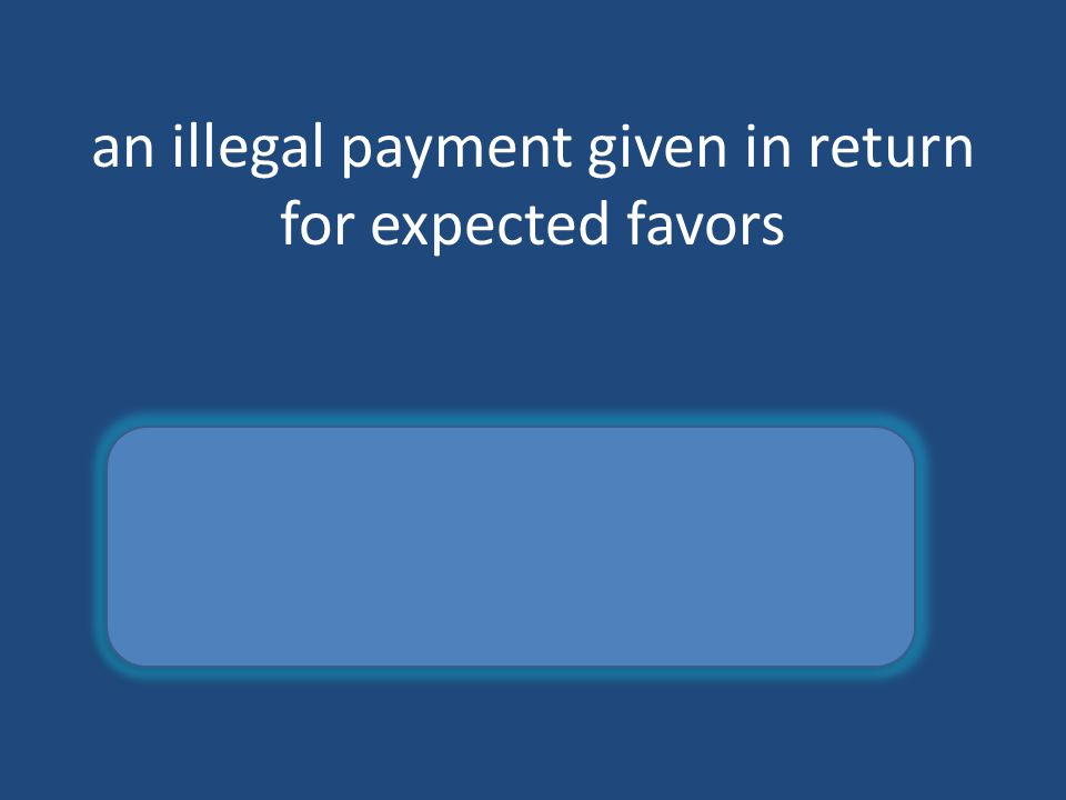 an illegal payment given in return for expected favors bribe