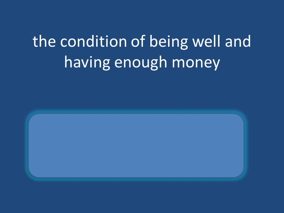 the condition of being well and having enough money welfare