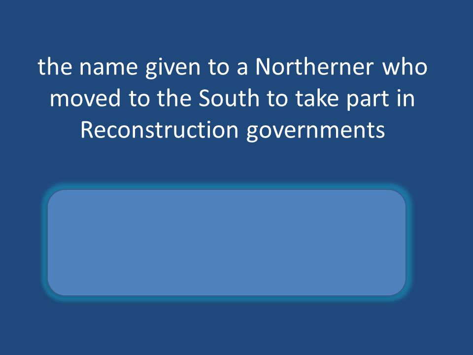 the name given to a Northerner who moved to the South to take part in Reconstruction governments carpetbagger