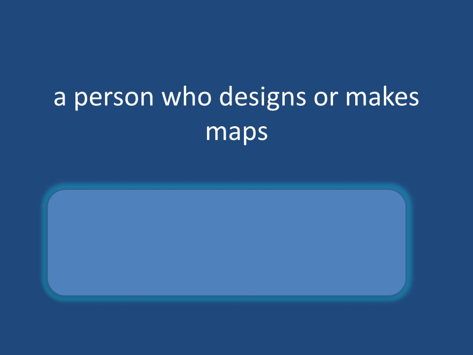 a person who designs or makes maps cartographer