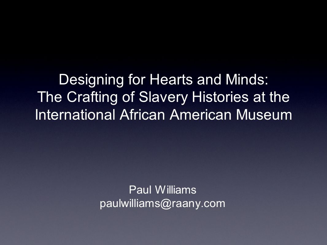 Designing for Hearts and Minds: The Crafting of Slavery Histories at the International African American Museum Paul Williams paulwilliams@raany.com