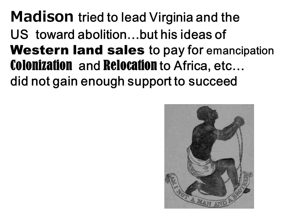 Madison tried to lead Virginia and the US toward abolition…but his ideas of Western land sales to pay for emancipation Colonization and Relocation to Africa, etc… did not gain enough support to succeed