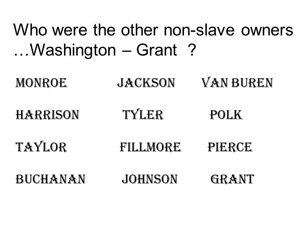 Who were the other non-slave owners …Washington – Grant .