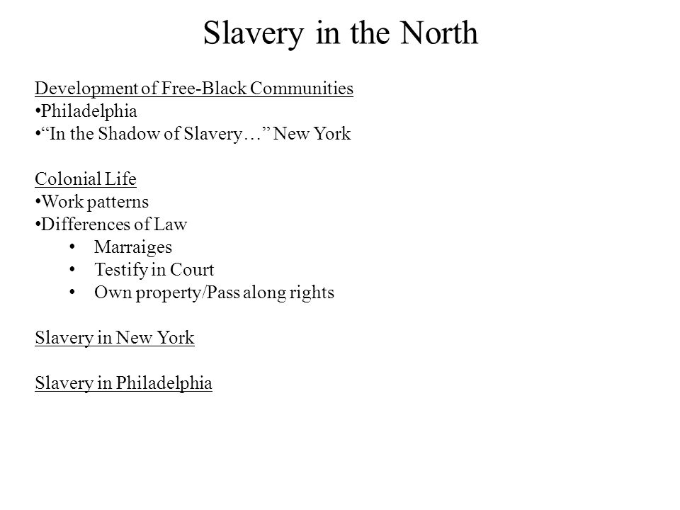 "Slavery in the North Development of Free-Black Communities Philadelphia ""In the Shadow of Slavery…"" New York Colonial Life Work patterns Differences o"