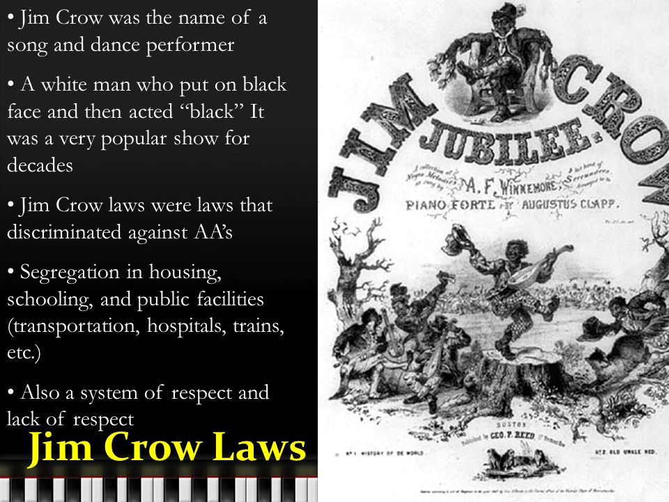 Jim Crow was the name of a song and dance performer A white man who put on black face and then acted black It was a very popular show for decades Jim Crow laws were laws that discriminated against AA's Segregation in housing, schooling, and public facilities (transportation, hospitals, trains, etc.) Also a system of respect and lack of respect Jim Crow Laws