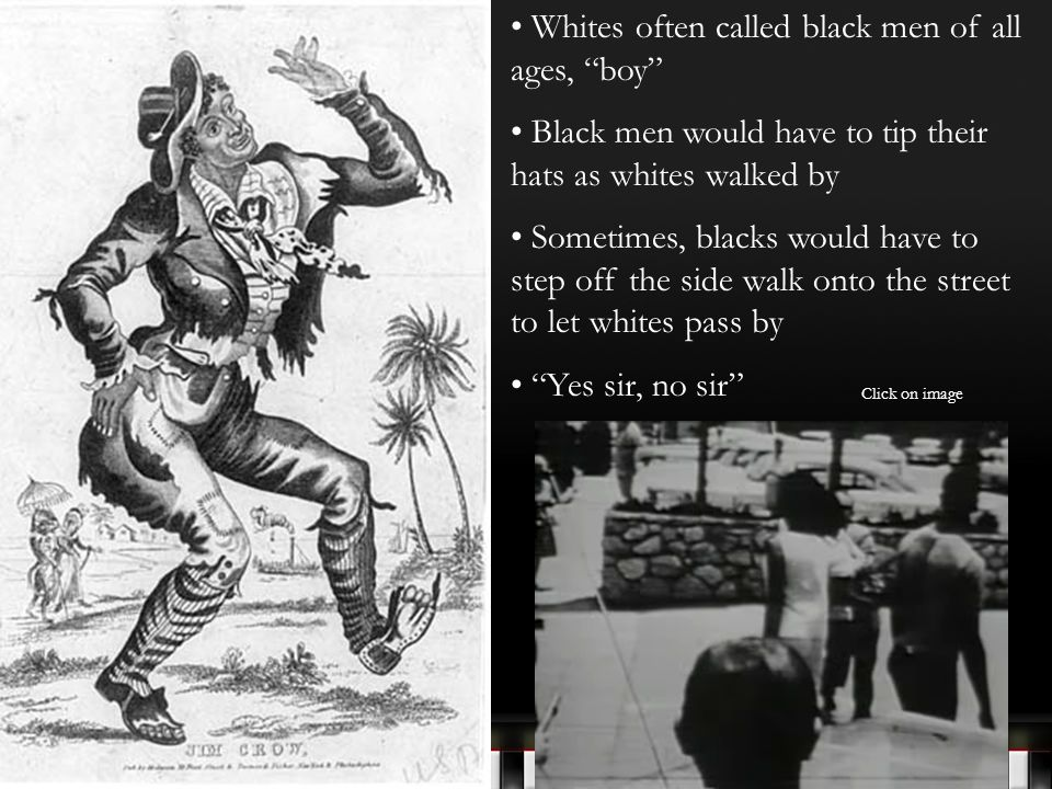 Whites often called black men of all ages, boy Black men would have to tip their hats as whites walked by Sometimes, blacks would have to step off the side walk onto the street to let whites pass by Yes sir, no sir Click on image