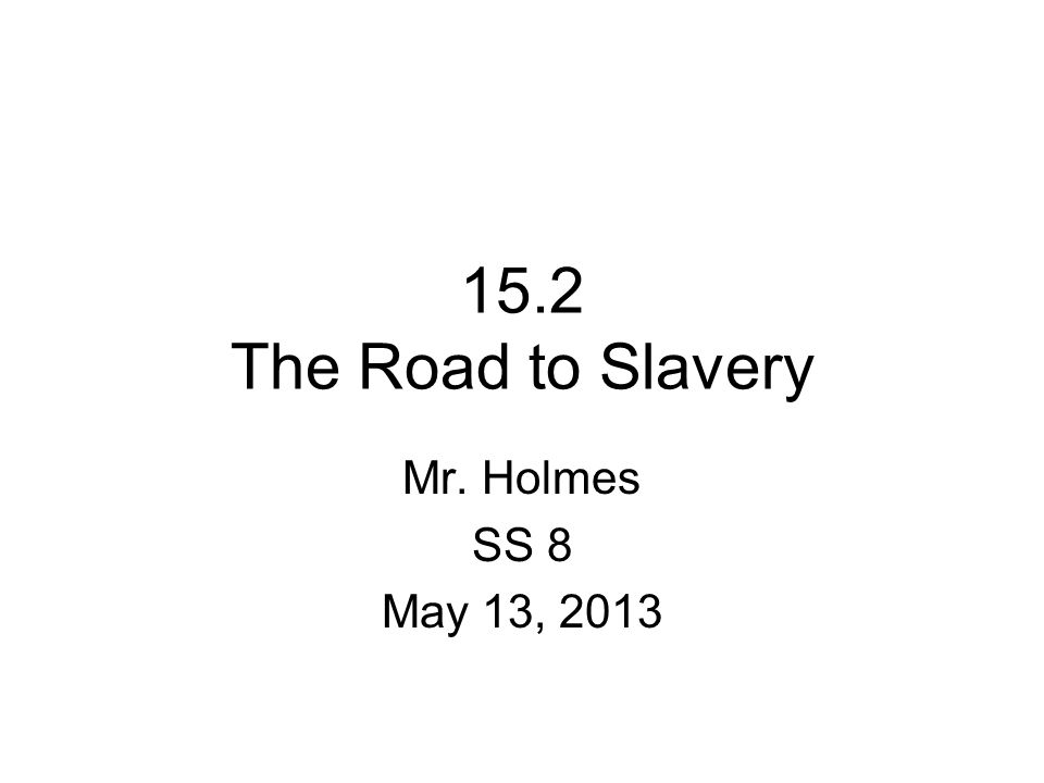 15.2 The Road to Slavery Mr. Holmes SS 8 May 13, 2013