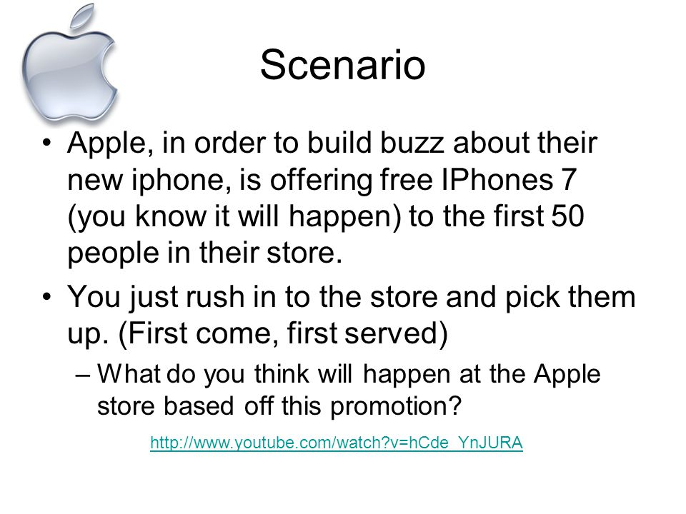 Scenario Apple, in order to build buzz about their new iphone, is offering free IPhones 7 (you know it will happen) to the first 50 people in their store.