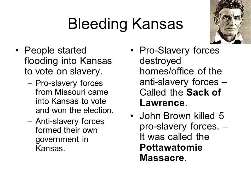 Bleeding Kansas People started flooding into Kansas to vote on slavery. –Pro-slavery forces from Missouri came into Kansas to vote and won the electio