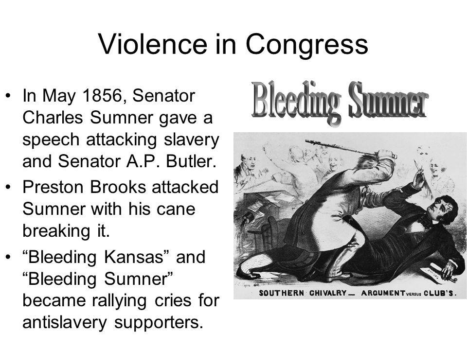 Violence in Congress In May 1856, Senator Charles Sumner gave a speech attacking slavery and Senator A.P.