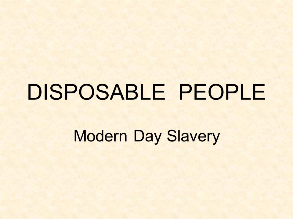 DISPOSABLE PEOPLE Modern Day Slavery