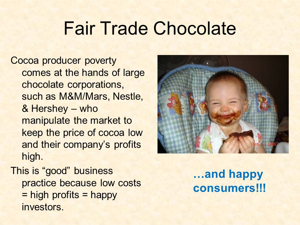Fair Trade Chocolate Cocoa producer poverty comes at the hands of large chocolate corporations, such as M&M/Mars, Nestle, & Hershey – who manipulate the market to keep the price of cocoa low and their company's profits high.