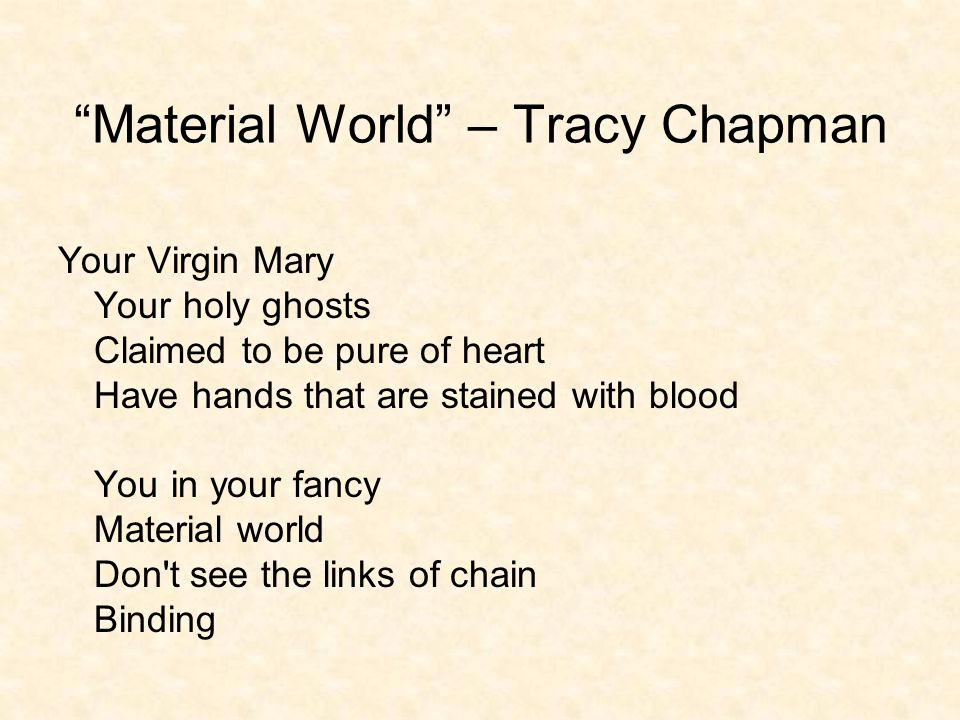 Material World – Tracy Chapman Your Virgin Mary Your holy ghosts Claimed to be pure of heart Have hands that are stained with blood You in your fancy Material world Don t see the links of chain Binding