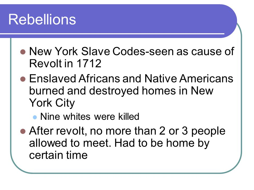 Rebellions New York Slave Codes-seen as cause of Revolt in 1712 Enslaved Africans and Native Americans burned and destroyed homes in New York City Nine whites were killed After revolt, no more than 2 or 3 people allowed to meet.