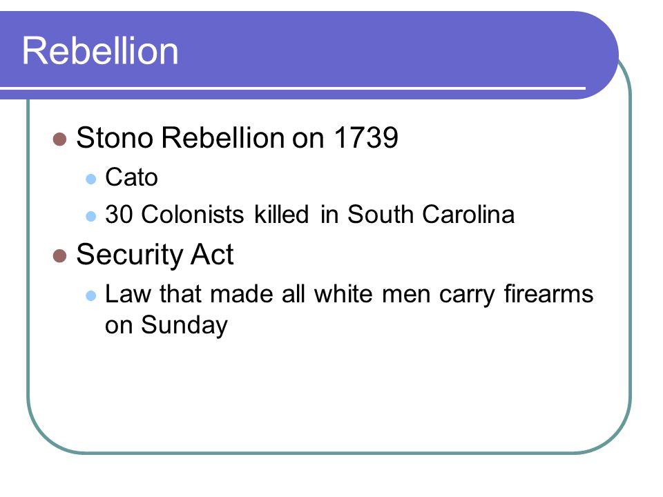 Rebellion Stono Rebellion on 1739 Cato 30 Colonists killed in South Carolina Security Act Law that made all white men carry firearms on Sunday