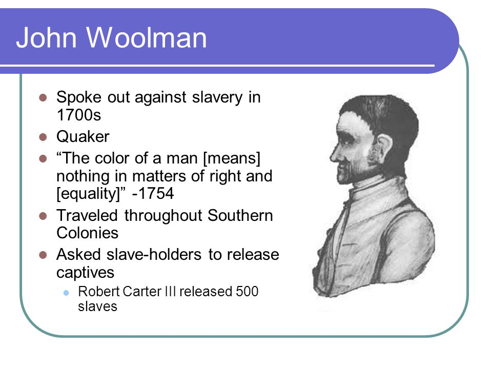 John Woolman Spoke out against slavery in 1700s Quaker The color of a man [means] nothing in matters of right and [equality] -1754 Traveled throughout Southern Colonies Asked slave-holders to release captives Robert Carter III released 500 slaves