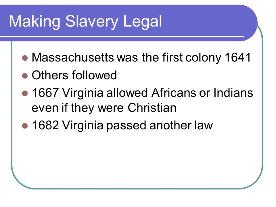 Making Slavery Legal Massachusetts was the first colony 1641 Others followed 1667 Virginia allowed Africans or Indians even if they were Christian 1682 Virginia passed another law