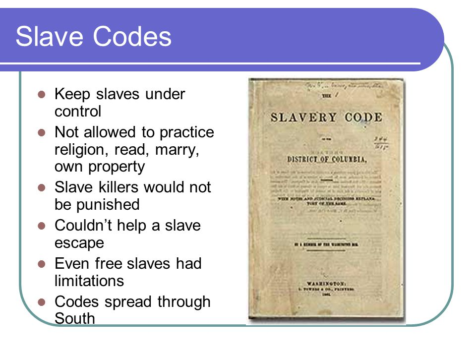 Slave Codes Keep slaves under control Not allowed to practice religion, read, marry, own property Slave killers would not be punished Couldn't help a slave escape Even free slaves had limitations Codes spread through South