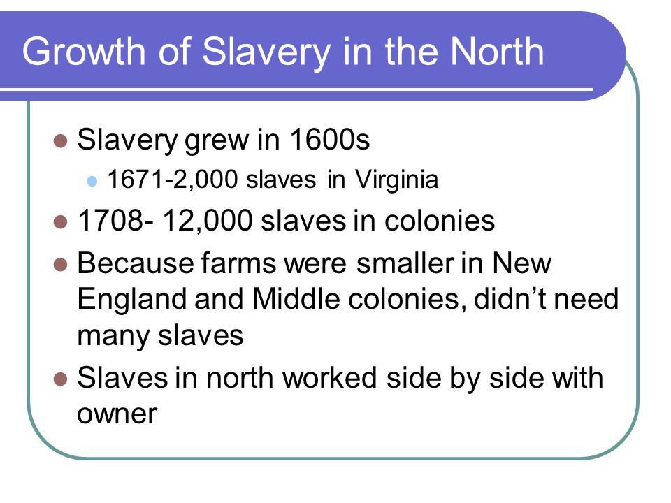 Growth of Slavery in the North Slavery grew in 1600s 1671-2,000 slaves in Virginia 1708- 12,000 slaves in colonies Because farms were smaller in New England and Middle colonies, didn't need many slaves Slaves in north worked side by side with owner