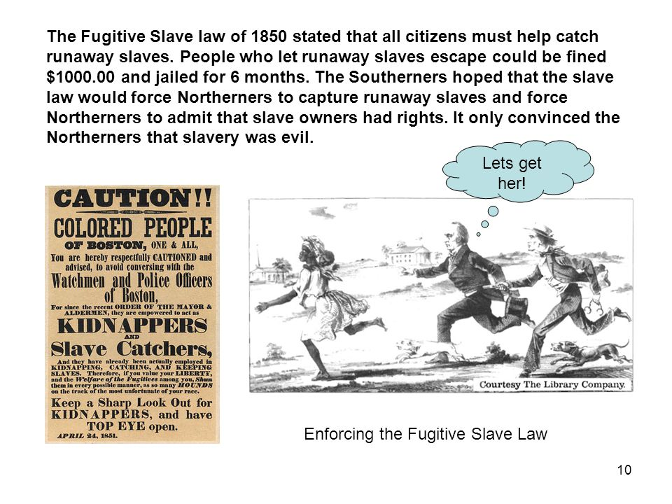 10 The Fugitive Slave law of 1850 stated that all citizens must help catch runaway slaves.