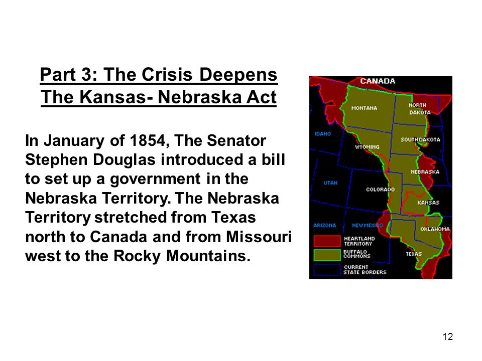 12 Part 3: The Crisis Deepens The Kansas- Nebraska Act In January of 1854, The Senator Stephen Douglas introduced a bill to set up a government in the Nebraska Territory.