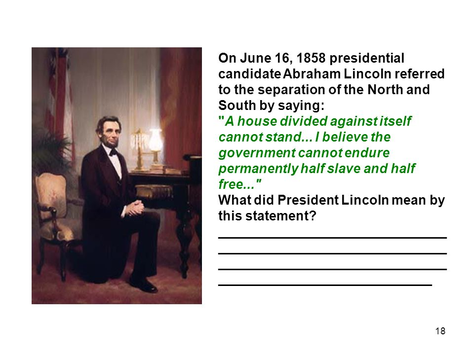 18 On June 16, 1858 presidential candidate Abraham Lincoln referred to the separation of the North and South by saying: A house divided against itself cannot stand...