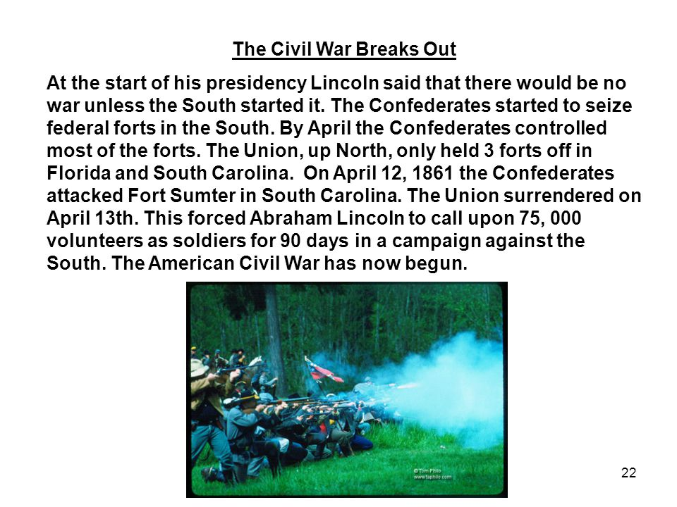 22 The Civil War Breaks Out At the start of his presidency Lincoln said that there would be no war unless the South started it.