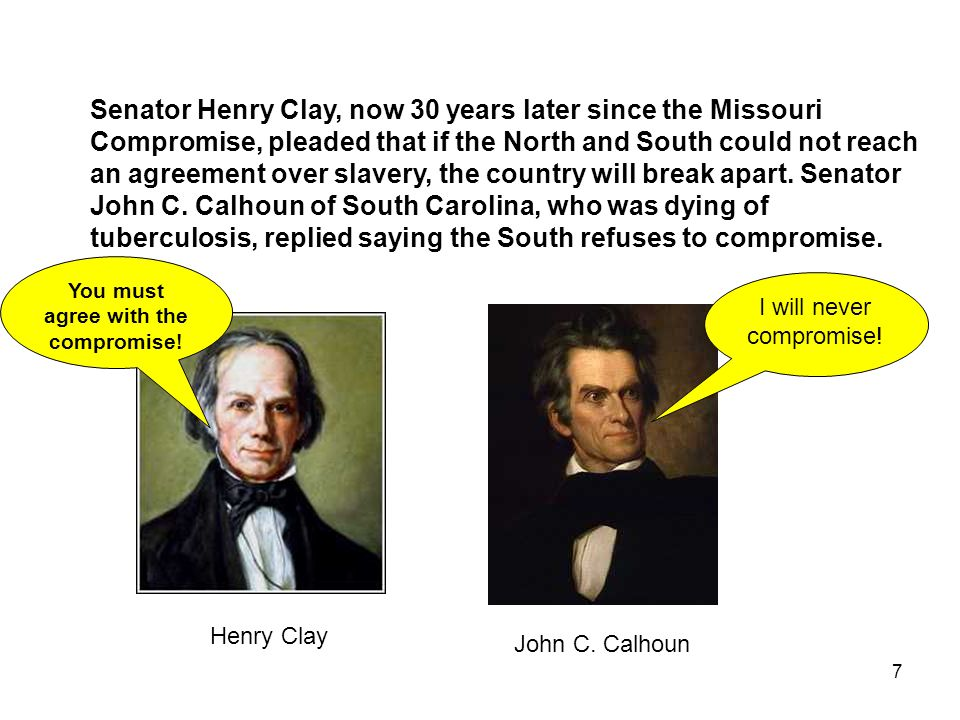 7 Senator Henry Clay, now 30 years later since the Missouri Compromise, pleaded that if the North and South could not reach an agreement over slavery, the country will break apart.