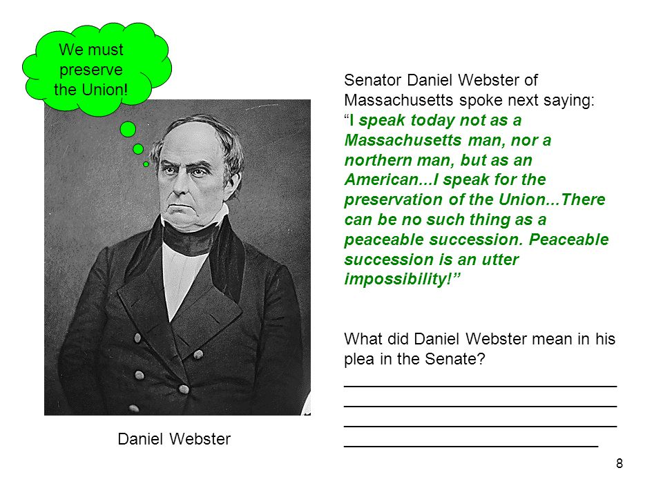 8 Senator Daniel Webster of Massachusetts spoke next saying: I speak today not as a Massachusetts man, nor a northern man, but as an American...I speak for the preservation of the Union...There can be no such thing as a peaceable succession.