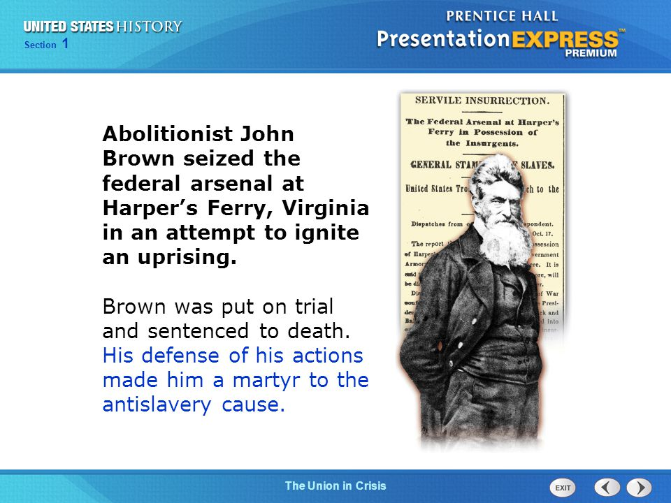 Chapter 25 Section 1 The Cold War Begins Chapter 13 Section 1 Technology and Industrial Growth Chapter 25 Section 1 The Cold War Begins Section 1 The Union in Crisis Abolitionist John Brown seized the federal arsenal at Harper's Ferry, Virginia in an attempt to ignite an uprising.