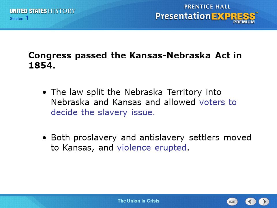 Chapter 25 Section 1 The Cold War Begins Chapter 13 Section 1 Technology and Industrial Growth Chapter 25 Section 1 The Cold War Begins Section 1 The Union in Crisis Congress passed the Kansas-Nebraska Act in 1854.