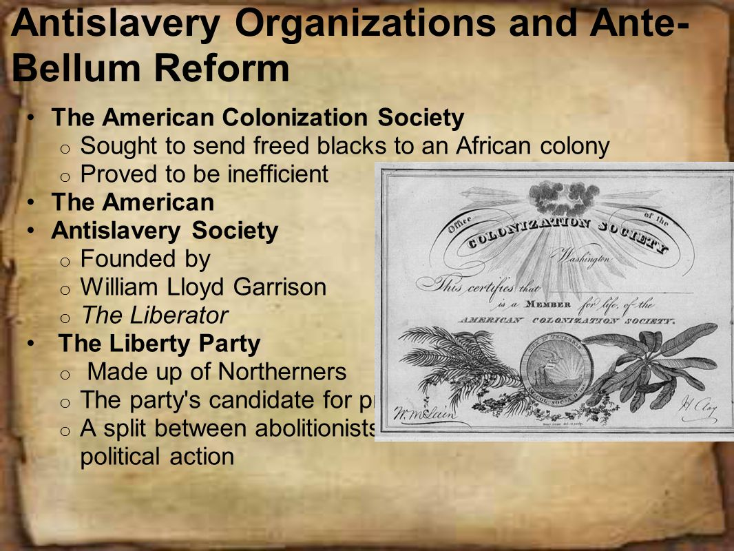 Antislavery Organizations and Ante- Bellum Reform The American Colonization Society o Sought to send freed blacks to an African colony o Proved to be inefficient The American Antislavery Society o Founded by o William Lloyd Garrison o The Liberator The Liberty Party o Made up of Northerners o The party s candidate for president - James Birney o A split between abolitionists: moral crusading vs.