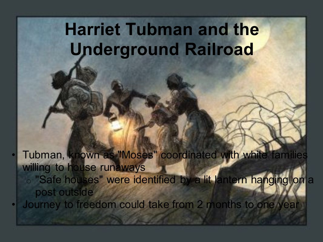 Harriet Tubman and the Underground Railroad Tubman, known as Moses coordinated with white families willing to house runaways o Safe houses were identified by a lit lantern hanging on a post outside Journey to freedom could take from 2 months to one year