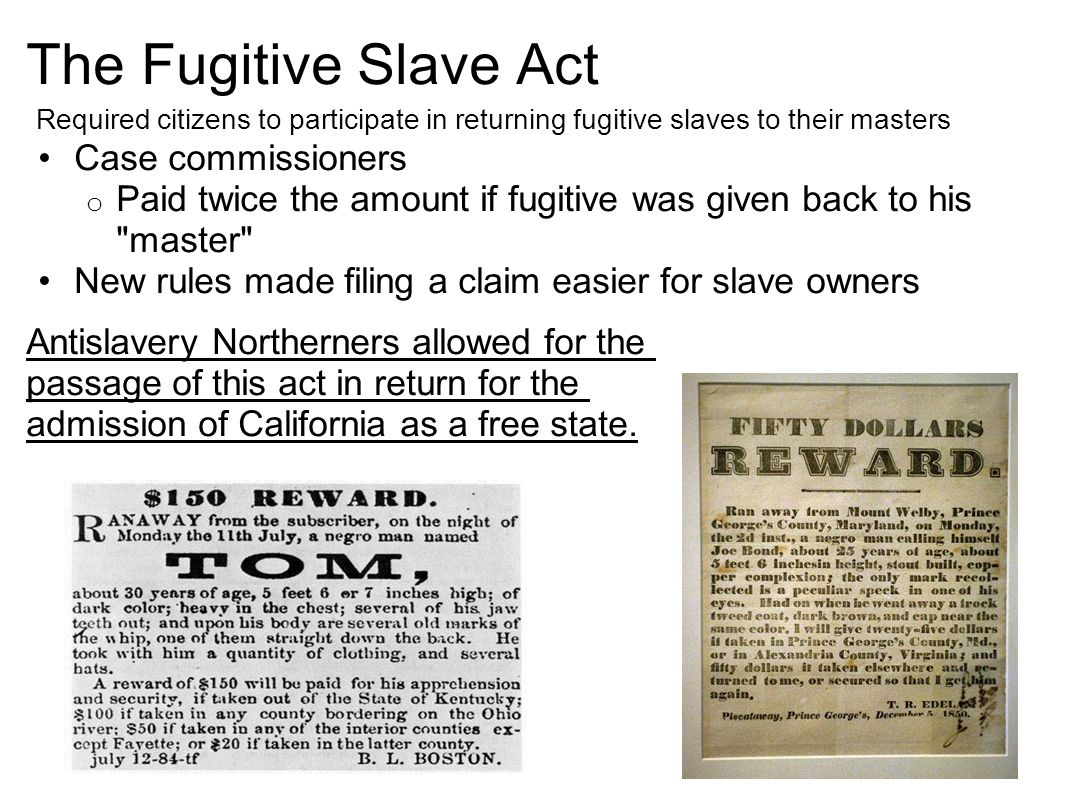 The Fugitive Slave Act Required citizens to participate in returning fugitive slaves to their masters Case commissioners o Paid twice the amount if fugitive was given back to his master New rules made filing a claim easier for slave owners Antislavery Northerners allowed for the passage of this act in return for the admission of California as a free state.