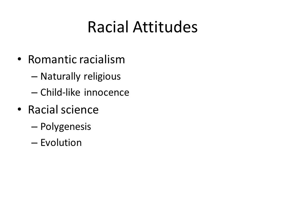 Racial Attitudes Romantic racialism – Naturally religious – Child-like innocence Racial science – Polygenesis – Evolution