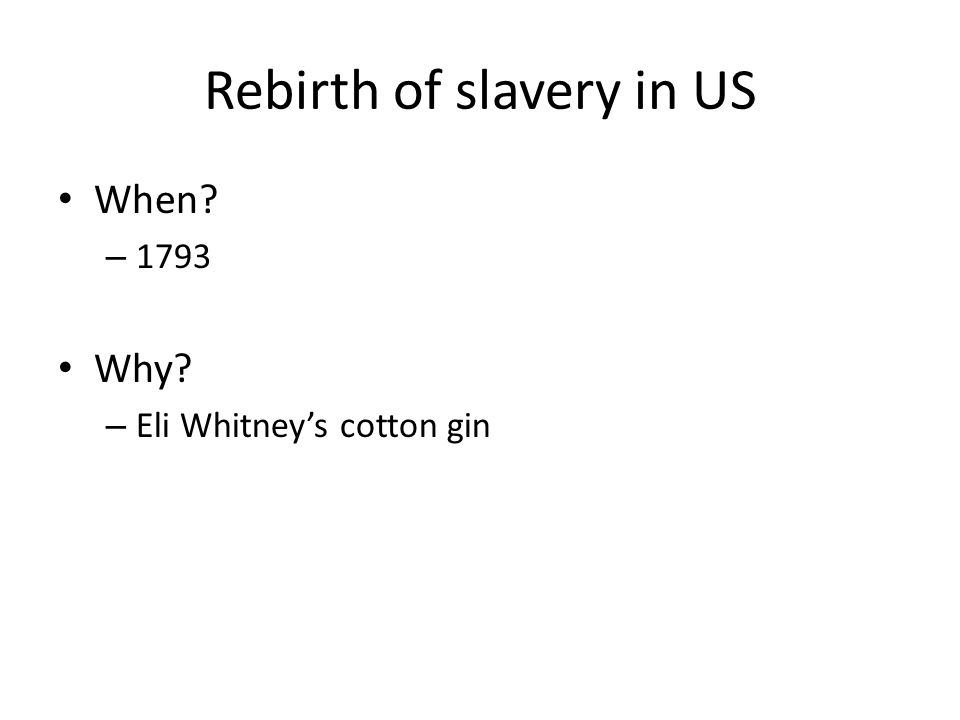 Rebirth of slavery in US When? – 1793 Why? – Eli Whitney's cotton gin