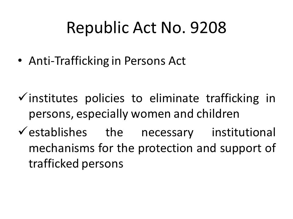 Republic Act No. 9208 Anti-Trafficking in Persons Act institutes policies to eliminate trafficking in persons, especially women and children establish